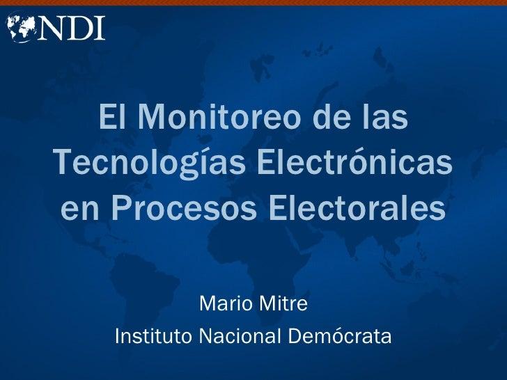 El Monitoreo de lasTecnologías Electrónicasen Procesos Electorales             Mario Mitre   Instituto Nacional Demócrata