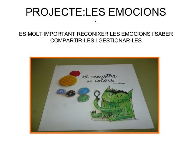 PROJECTE:LES EMOCIONS ` ES MOLT IMPORTANT RECONIXER LES EMOCIONS I SABER COMPARTIR-LES I GESTIONAR-LES