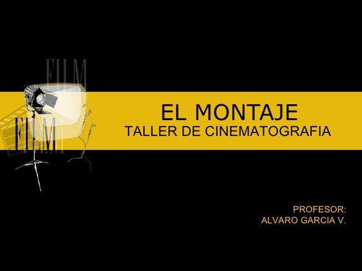 EL MONTAJE TALLER DE CINEMATOGRAFIA PROFESOR: ALVARO GARCIA V.