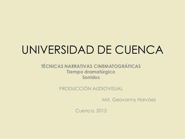 UNIVERSIDAD DE CUENCATÉCNICAS NARRATIVAS CINEMATOGRÁFICASTiempo dramatúrgicoSonidosPRODUCCIÓN AUDIOVISUALMst. Geovanny Nar...