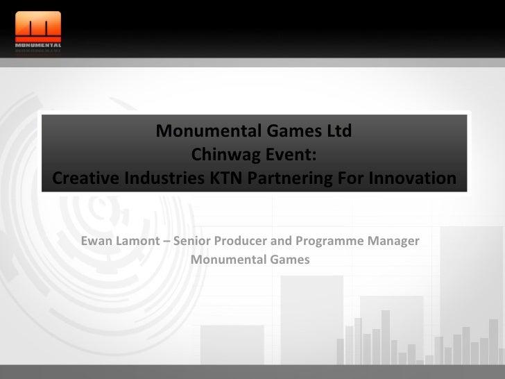 Ewan Lamont – Senior Producer and Programme Manager Monumental Games Monumental Games Ltd Chinwag Event: Creative Industri...