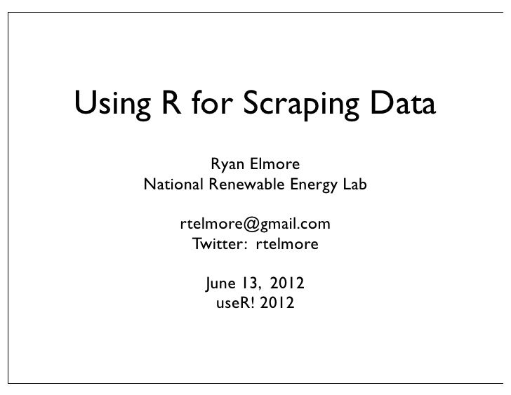 Using R for Scraping Data             Ryan Elmore    National Renewable Energy Lab        rtelmore@gmail.com          Twit...