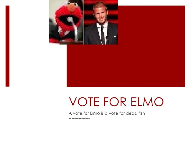 VOTE FOR ELMO A vote for Elmo is a vote for dead fish ---------------