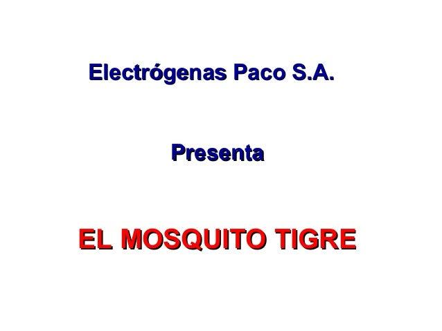 Electrógenas Paco S.A.Electrógenas Paco S.A. PresentaPresenta EL MOSQUITO TIGREEL MOSQUITO TIGRE