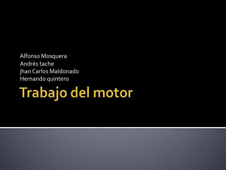 Trabajo del motor <br />Alfonso MosqueraAndrés tache jhan Carlos Maldonado Hernando quintero <br />