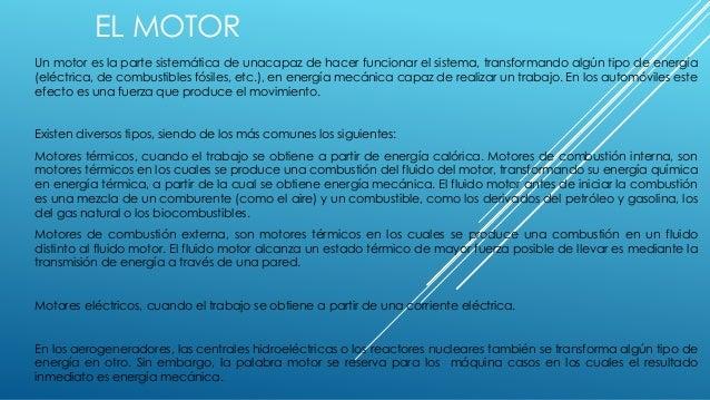 EL MOTOR Un motor es la parte sistemática de unacapaz de hacer funcionar el sistema, transformando algún tipo de energía (...