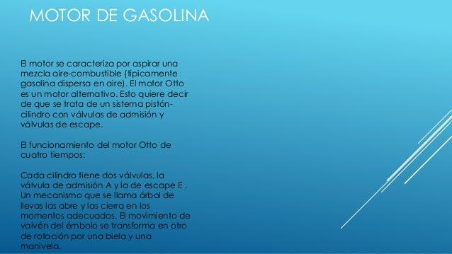 MOTOR DE GASOLINA El motor se caracteriza por aspirar una mezcla aire-combustible (típicamente gasolina dispersa en aire)....