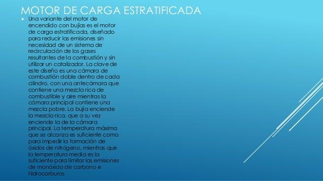 MOTOR DE CARGA ESTRATIFICADA  Una variante del motor de encendido con bujías es el motor de carga estratificada, diseñado...