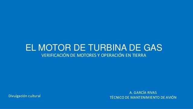 EL MOTOR DE TURBINA DE GAS VERIFICACIÓN DE MOTORES Y OPERACIÓN EN TIERRA  Divulgación cultural  A. GARCÍA RIVAS TÉCNICO DE...