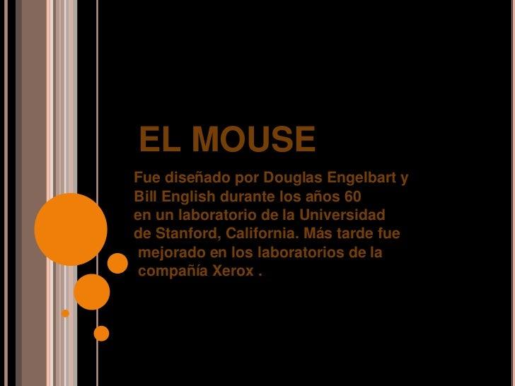 EL MOUSEFue diseñado por Douglas Engelbart yBill English durante los años 60en un laboratorio de la Universidadde Stanford...