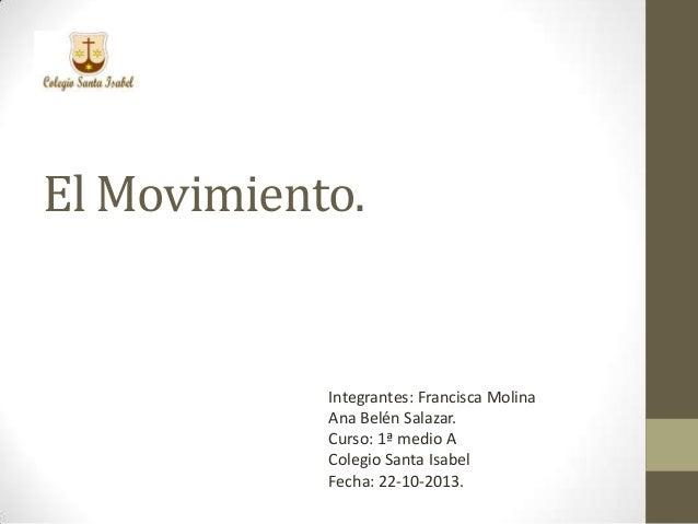 El Movimiento.  Integrantes: Francisca Molina Ana Belén Salazar. Curso: 1ª medio A Colegio Santa Isabel Fecha: 22-10-2013.