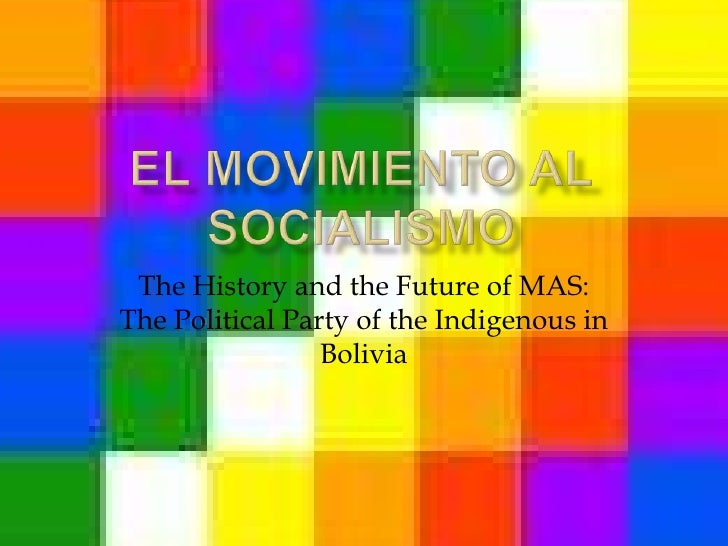 El Movimiento al Socialismo<br />The History and the Future of MAS: The Political Party of the Indigenous in Bolivia<br />