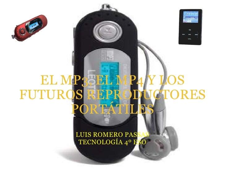 EL MP3, EL MP4 Y LOS FUTUROS REPRODUCTORES PORTÁTILES LUIS ROMERO PASSAS TECNOLOGÍA 4º ESO