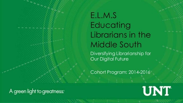 E.L.M.S Educating Librarians in the Middle South Diversifying Librarianship for Our Digital Future Cohort Program: 2014-20...