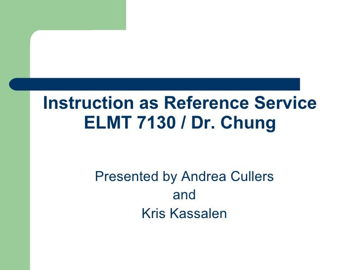 Instruction as Reference Service ELMT 7130 / Dr. Chung Presented by Andrea Cullers and Kris Kassalen