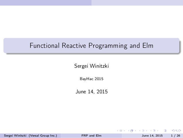 Functional Reactive Programming and Elm Sergei Winitzki BayHac 2015 June 14, 2015 Sergei Winitzki (Versal Group Inc.) FRP ...