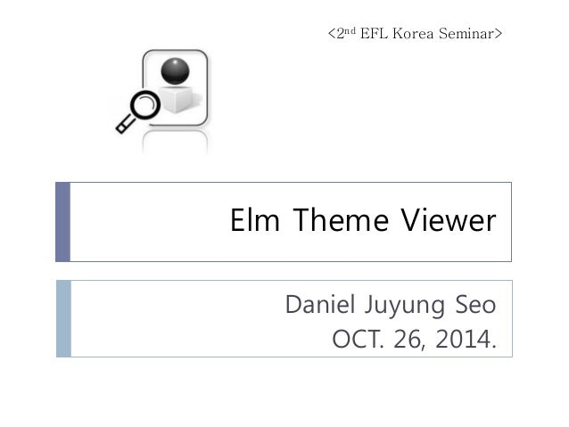 Elm Theme Viewer  Daniel Juyung Seo  OCT. 26, 2014.  <2nd EFL Korea Seminar>