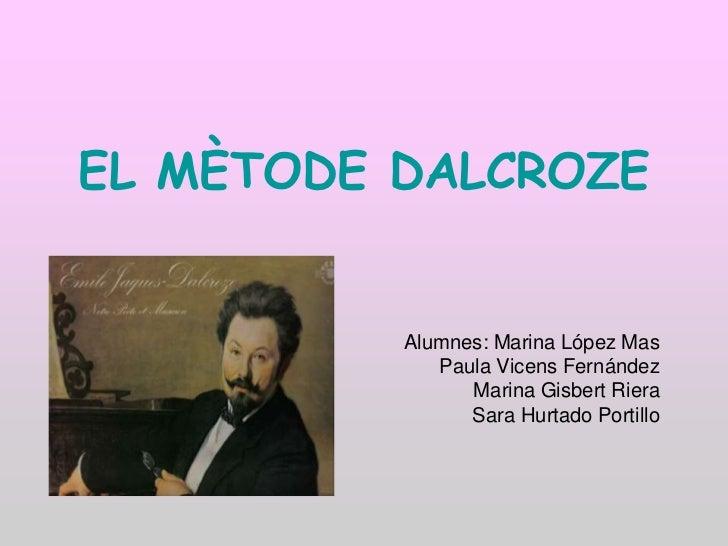 EL MÈTODE DALCROZE          Alumnes: Marina López Mas             Paula Vicens Fernández                Marina Gisbert Rie...