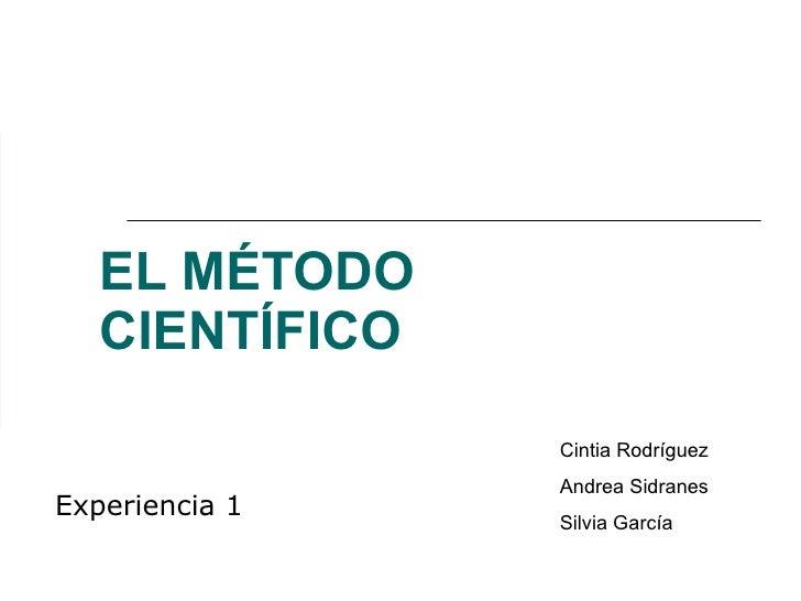 EL MÉTODO CIENTÍFICO Experiencia 1 Cintia Rodríguez Andrea Sidranes Silvia García
