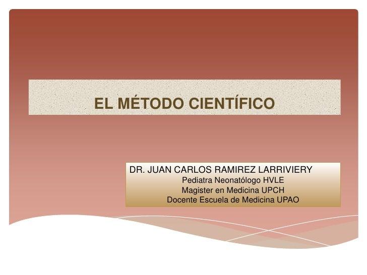 EL MÉTODO CIENTÍFICO   DR. JUAN CARLOS RAMIREZ LARRIVIERY            Pediatra Neonatólogo HVLE            Magister en Medi...