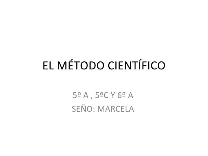 EL MÉTODO CIENTÍFICO 5º A , 5ºC Y 6º A  SEÑO: MARCELA
