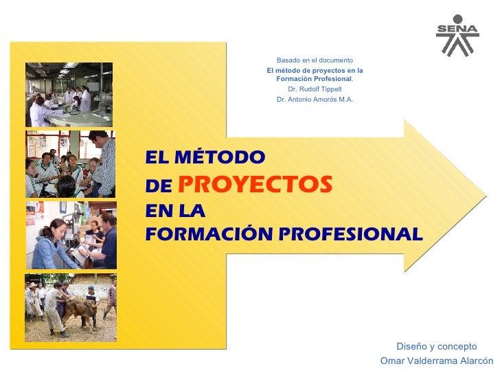 EL MÉTODO  DE  PROYECTOS   EN LA  FORMACIÓN PROFESIONAL Diseño y concepto Omar Valderrama Alarcón Basado en el documento E...