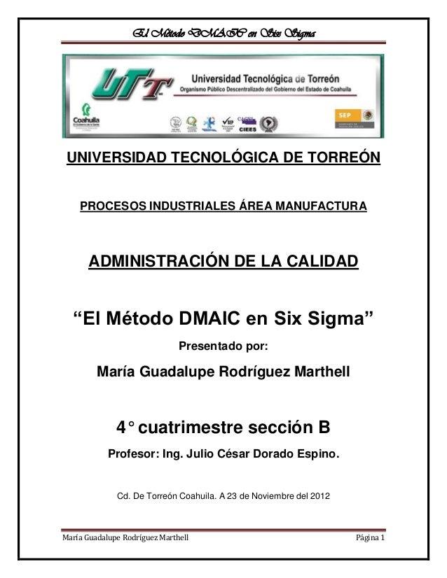 El Método DMAIC en Six Sigma UNIVERSIDAD TECNOLÓGICA DE TORREÓN    PROCESOS INDUSTRIALES ÁREA MANUFACTURA       ADMINISTRA...