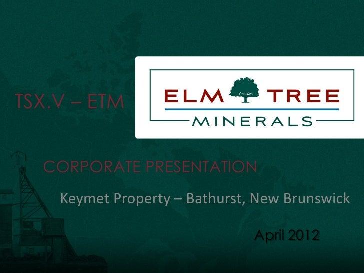 TSX.V – ETM  CORPORATE PRESENTATION    Keymet Property – Bathurst, New Brunswick                               April 2012