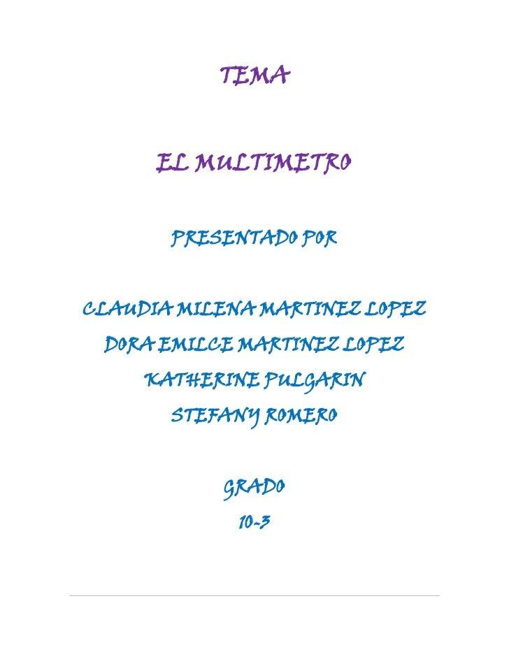 TEMA<br />EL MULTIMETRO<br />PRESENTADO POR<br />CLAUDIA MILENA MARTINEZ LOPEZ<br />DORA EMILCE MARTINEZ LOPEZ<br />KATHER...