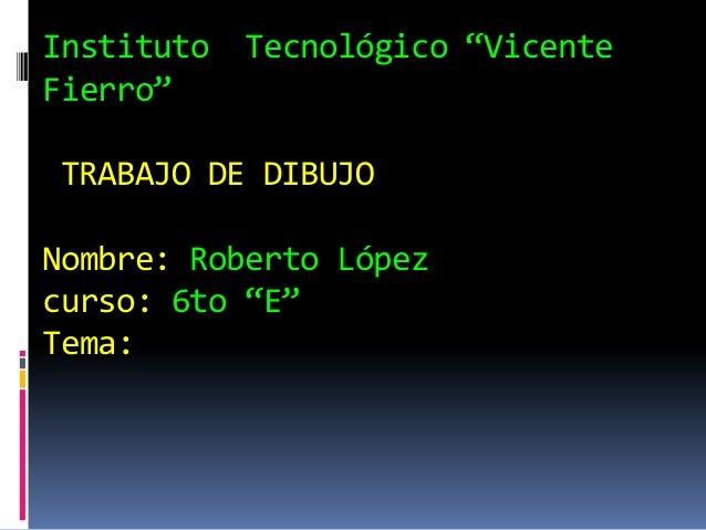 "Instituto Tecnológico ""VicenteFierro""TRABAJO DE DIBUJONombre: Roberto Lópezcurso: 6to ""E""Tema:"