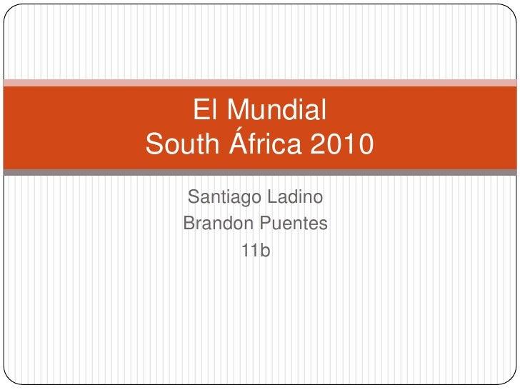 Santiago Ladino<br />Brandon Puentes<br />11b<br />El MundialSouth África 2010<br />