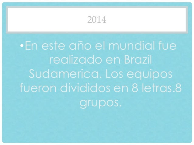 2014  •En este año el mundial fue  realizado en Brazil  Sudamerica. Los equipos  fueron divididos en 8 letras.8  grupos.