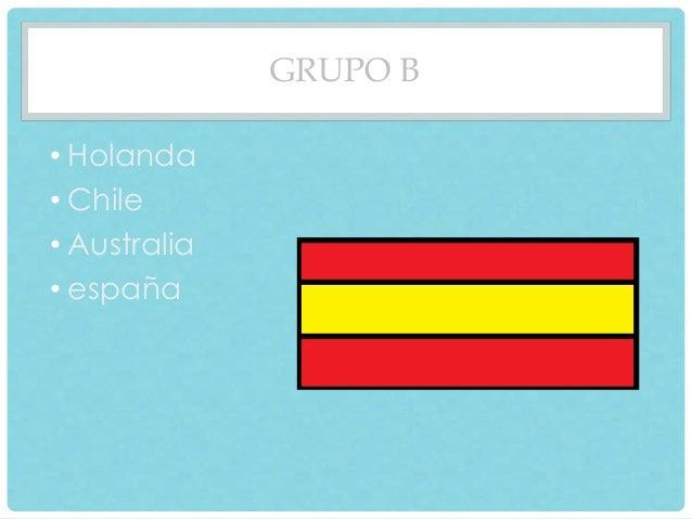 GRUPO B  • Holanda  • Chile  • Australia  • españa