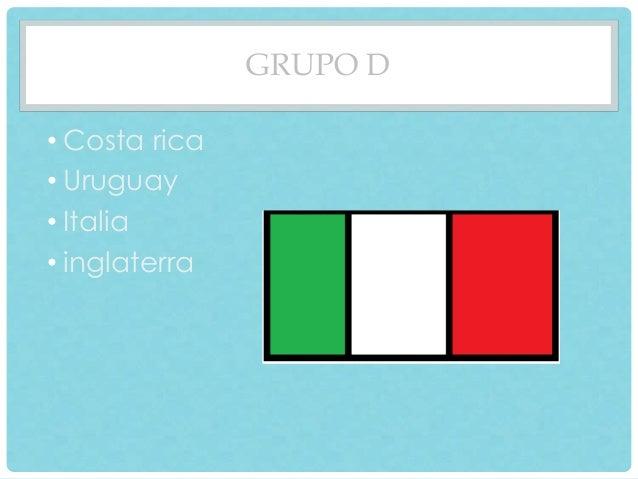 GRUPO D  • Costa rica  • Uruguay  • Italia  • inglaterra