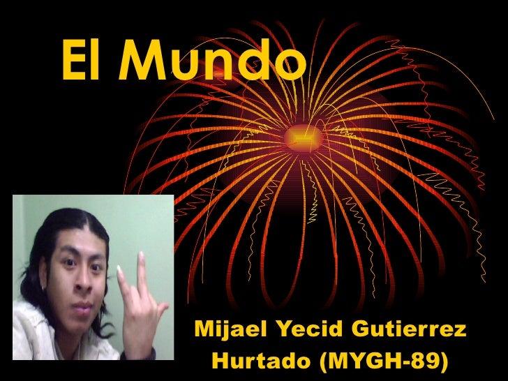 Mijael Yecid Gutierrez Hurtado (MYGH-89) El Mundo