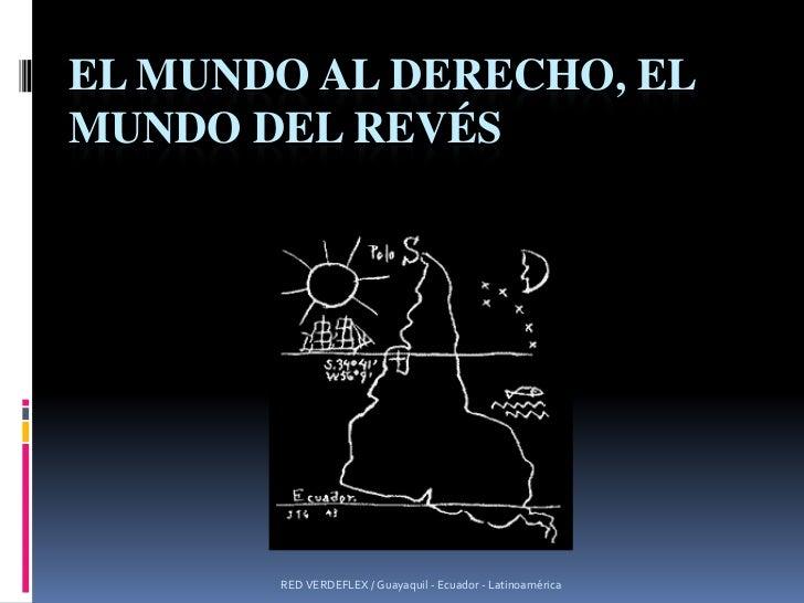 EL mundo al derecho, el mundo del revés <br />RED VERDEFLEX / Guayaquil - Ecuador - Latinoamérica<br />