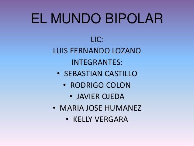 EL MUNDO BIPOLAR LIC: LUIS FERNANDO LOZANO INTEGRANTES: • SEBASTIAN CASTILLO • RODRIGO COLON • JAVIER OJEDA • MARIA JOSE H...