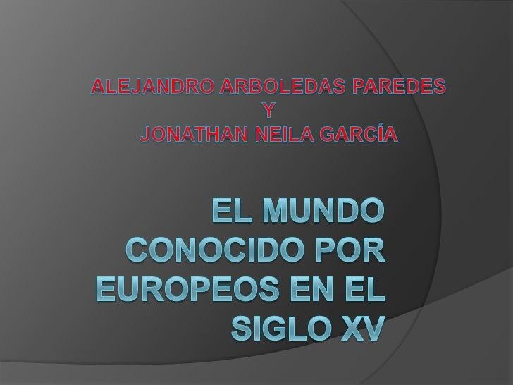EL MUNDO CONOCIDO POR EUROPEOS EN EL SIGLO XV<br />ALEJANDRO ARBOLEDAS PAREDES<br />Y<br />JONATHAN NEILA GARCÍA<br />