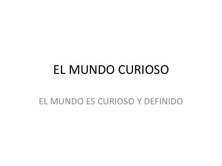 EL MUNDO CURIOSOEL MUNDO ES CURIOSO Y DEFINIDO