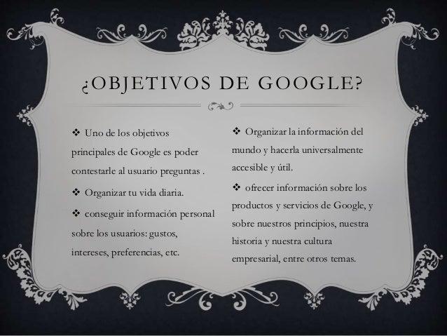  Uno de los objetivos principales de Google es poder contestarle al usuario preguntas .  Organizar tu vida diaria.  con...