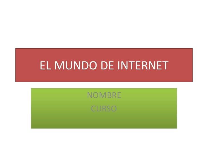 EL MUNDO DE INTERNET <br />NOMBRE <br />CURSO <br />