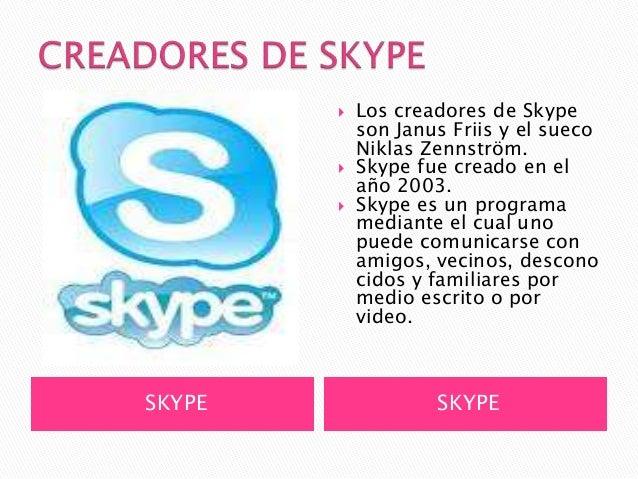    Los creadores de Skype            son Janus Friis y el sueco            Niklas Zennström.           Skype fue creado ...