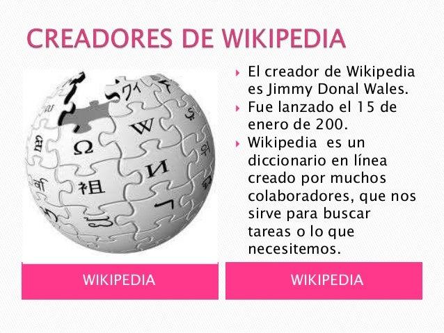    El creador de Wikipedia                es Jimmy Donal Wales.               Fue lanzado el 15 de                enero ...