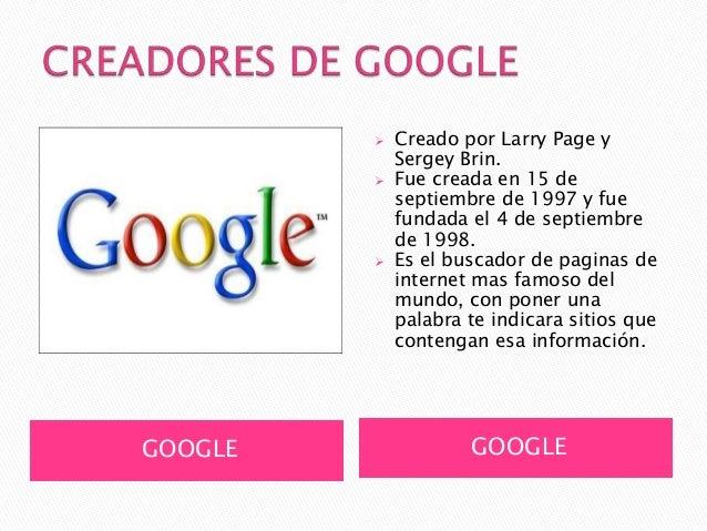    Creado por Larry Page y             Sergey Brin.            Fue creada en 15 de             septiembre de 1997 y fue ...