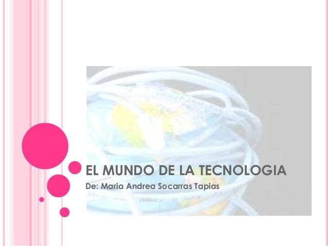 EL MUNDO DE LA TECNOLOGIADe: Maria Andrea Socarras Tapias