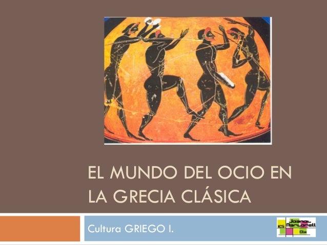 EL MUNDO DEL OCIO EN LA GRECIA CLÁSICA Cultura GRIEGO I.