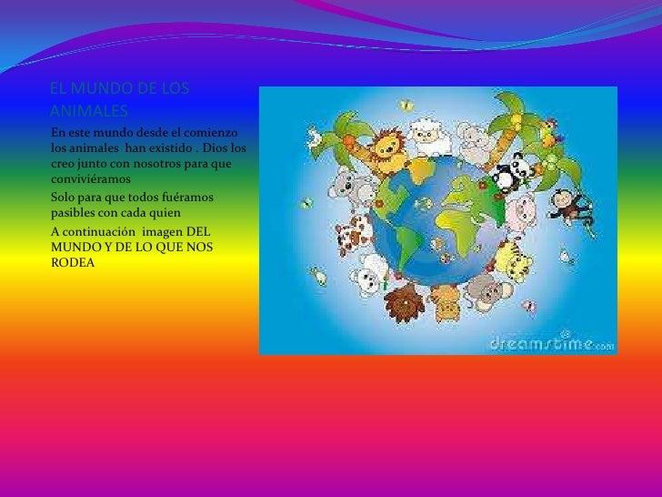 EL MUNDO DE LOSANIMALESEn este mundo desde el comienzolos animales han existido . Dios loscreo junto con nosotros para que...