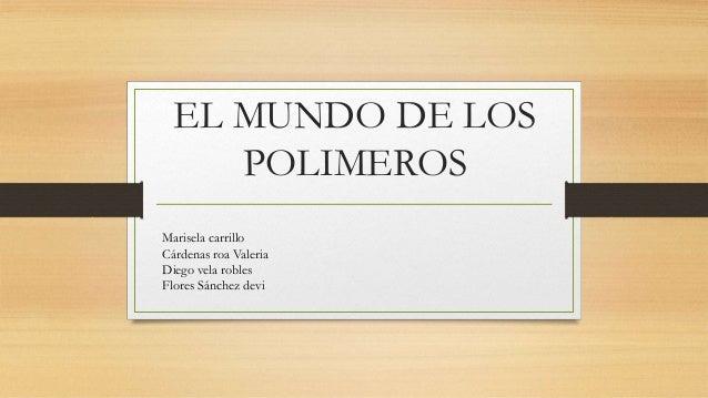 EL MUNDO DE LOS POLIMEROS Marisela carrillo Cárdenas roa Valeria Diego vela robles Flores Sánchez devi
