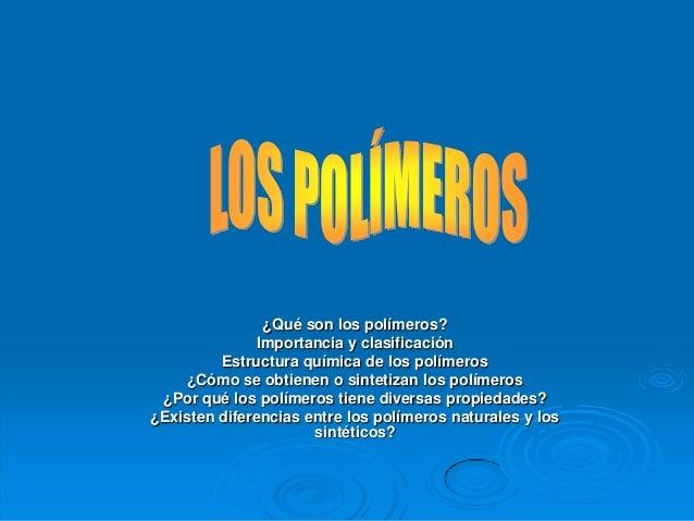 ¿Qué son los polímeros?Importancia y clasificaciónEstructura química de los polímeros¿Cómo se obtienen o sintetizan los po...