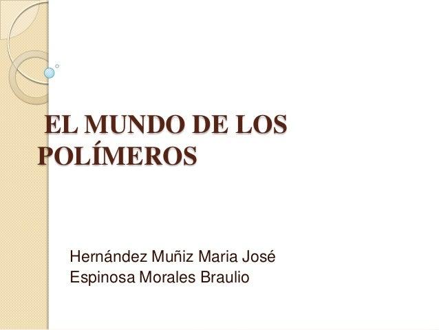 EL MUNDO DE LOS POLÍMEROS Hernández Muñiz Maria José Espinosa Morales Braulio